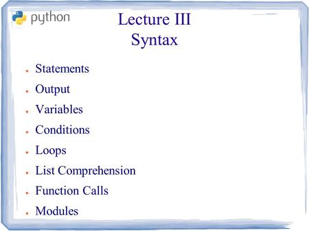 Lecture III Syntax ● Statements ● Output ● Variables ● Conditions ● Loops ● List Comprehension ● Function Calls ● Modules.