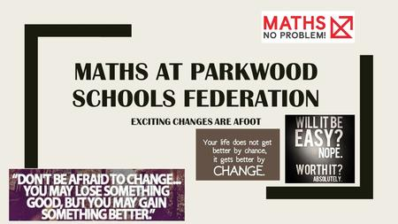 MATHS AT PARKWOOD SCHOOLS FEDERATION EXCITING CHANGES ARE AFOOT.