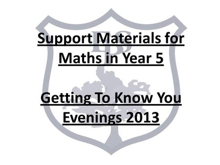 Support Materials for Maths in Year 5 Getting To Know You Evenings 2013.