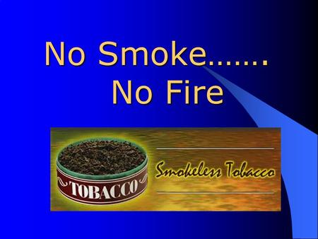 No Smoke……. No Fire What Is Smokeless Tobacco? Smokeless tobacco (also called spit tobacco, chewing tobacco, chew, chaw, dip, or plug) comes in two forms: