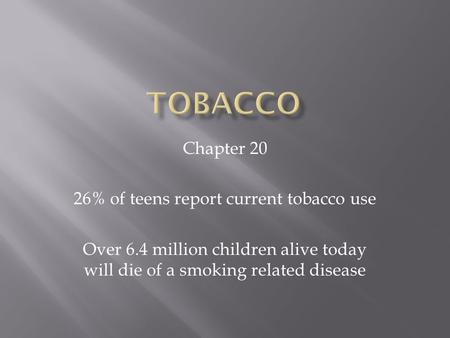 Chapter 20 26% of teens report current tobacco use Over 6.4 million children alive today will die of a smoking related disease.