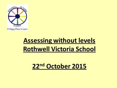 Assessing without levels Rothwell Victoria School 22 nd October 2015.