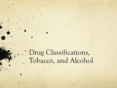 Drug Classifications, Tobacco, and Alcohol. Classification of DrugsExamplesHow it affects the body DepressantsAlcohol, valium, Xanax  Slows normal brain.
