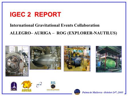 Palma de Mallorca - October 24 th, 2005 IGEC 2 REPORT International Gravitational Events Collaboration ALLEGRO– AURIGA – ROG (EXPLORER-NAUTILUS)