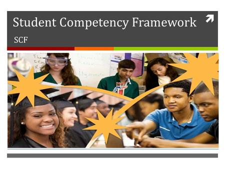  Student Competency Framework SCF. What is SCF?  Governments and educators around the world recognize that it is necessary that young people are equipped.