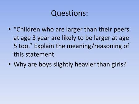"Questions: ""Children who are larger than their peers at age 3 year are likely to be larger at age 5 too."" Explain the meaning/reasoning of this statement."