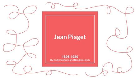 Jean Piaget By Kaity Hardwick and Nandina Smith.