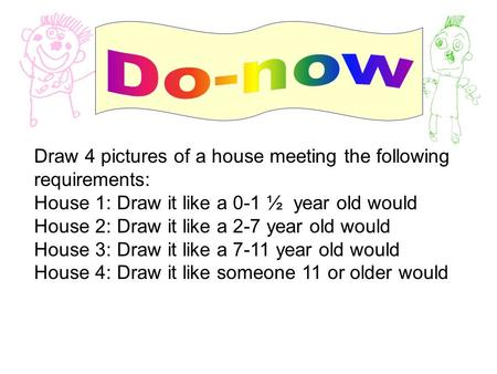 Draw 4 pictures of a house meeting the following requirements: House 1: Draw it like a 0-1 ½ year old would House 2: Draw it like a 2-7 year old would.