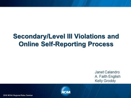 Secondary/Level III Violations and Online Self-Reporting Process Janet Calandro A. Faith English Kelly Groddy 2016 NCAA Regional Rules Seminar.