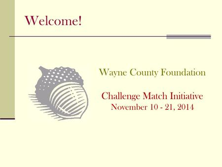 Welcome! Wayne County Foundation Challenge Match Initiative November , 2014.