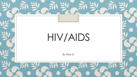 HIV/AIDS By Paul G.. Introduction: What is HIV/AIDS? ◦ HIV stands for Human Immunodeficiency Virus. ◦ AIDS stands for Acquired Immunodeficiency Syndrome.
