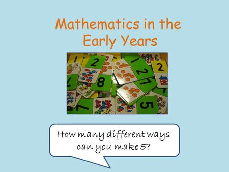 Mathematics in the Early Years How many different ways can you make 5?