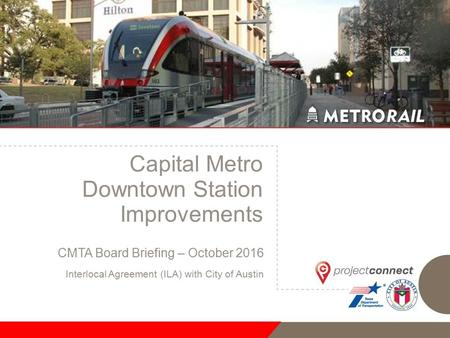 Capital Metro Downtown Station Improvements CMTA Board Briefing – October 2016 Interlocal Agreement (ILA) with City of Austin.