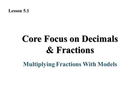 Core Focus on Decimals & Fractions Multiplying Fractions With Models Lesson 5.1.