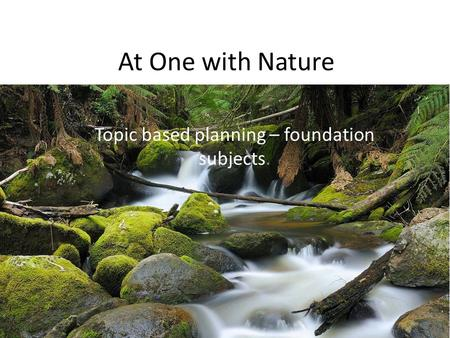 At One with Nature Topic based planning – foundation subjects.
