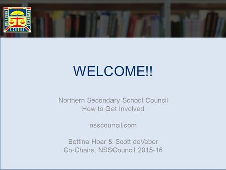 WELCOME!! Northern Secondary School Council How to Get Involved nsscouncil.com Bettina Hoar & Scott deVeber Co-Chairs, NSSCouncil