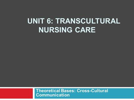 UNIT 6: TRANSCULTURAL NURSING CARE Theoretical Bases: Cross-Cultural Communication.