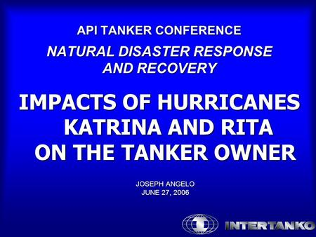 API TANKER CONFERENCE NATURAL DISASTER RESPONSE AND RECOVERY IMPACTS OF HURRICANES KATRINA AND RITA ON THE TANKER OWNER JOSEPH ANGELO JUNE 27, 2006.