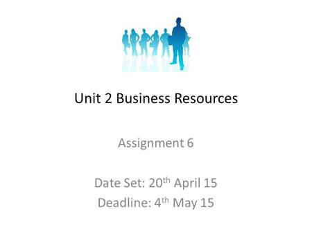 Unit 2 Business Resources Assignment 6 Date Set: 20 th April 15 Deadline: 4 th May 15.