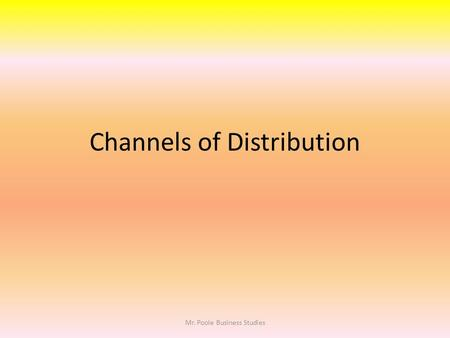Channels of Distribution Mr. Poole Business Studies.