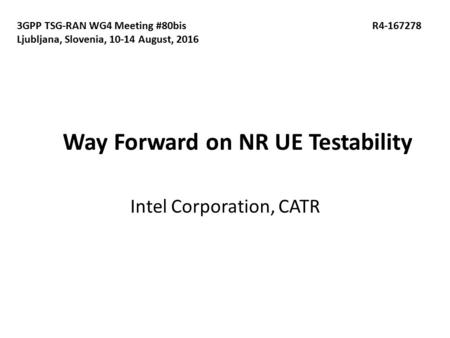 Way Forward on NR UE Testability Intel Corporation, CATR 3GPP TSG-RAN WG4 Meeting #80bis R Ljubljana, Slovenia, August, 2016.