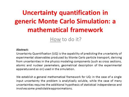 Uncertainty quantification in generic Monte Carlo Simulation: a mathematical framework How to do it? Abstract: Uncertainty Quantification (UQ) is the capability.