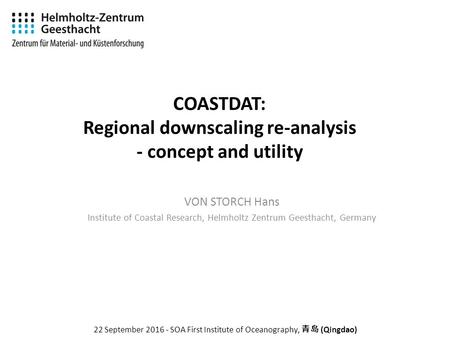 COASTDAT: Regional downscaling re-analysis - concept and utility VON STORCH Hans Institute of Coastal Research, Helmholtz Zentrum Geesthacht, Germany 22.