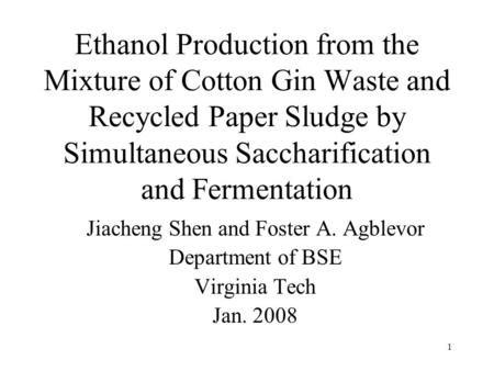 1 Ethanol Production from the Mixture of Cotton Gin Waste and Recycled Paper Sludge by Simultaneous Saccharification and Fermentation Jiacheng Shen and.