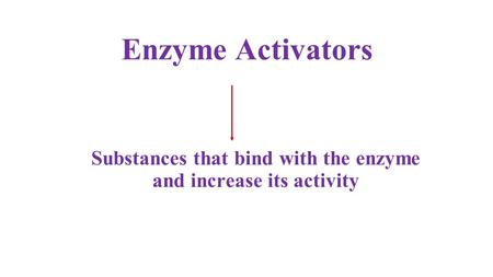 Enzyme Activators Substances that bind with the enzyme and increase its activity.