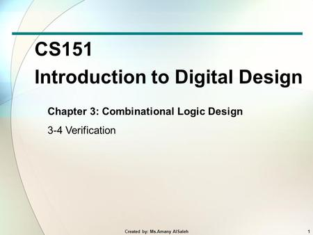 CS151 Introduction to Digital Design Chapter 3: Combinational Logic Design 3-4 Verification 1Created by: Ms.Amany AlSaleh.