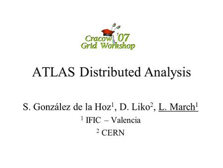 ATLAS Distributed Analysis S. González de la Hoz 1, D. Liko 2, L. March 1 1 IFIC – Valencia 2 CERN.