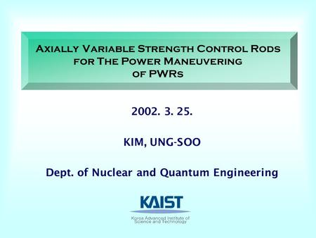 Axially Variable Strength Control Rods for The Power Maneuvering of PWRs KIM, UNG-SOO Dept. of Nuclear and Quantum Engineering.