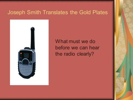 Joseph Smith Translates the Gold Plates What must we do before we can hear the radio clearly?