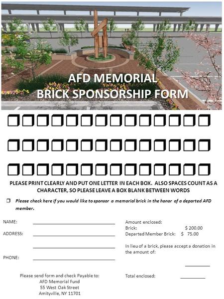 AFD MEMORIAL BRICK SPONSORSHIP FORM  PLEASE PRINT CLEARLY AND PUT ONE LETTER IN EACH BOX. ALSO SPACES COUNT AS A CHARACTER, SO PLEASE LEAVE.