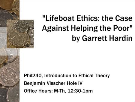 Lifeboat Ethics: the Case Against Helping the Poor by Garrett Hardin Phil240, Introduction to Ethical Theory Benjamin Visscher Hole IV Office Hours: