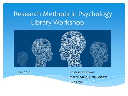 Research Methods in Psychology Library Workshop Fall 2016Professor Brown Merrill Stein/Jutta Seibert PSY 2050.