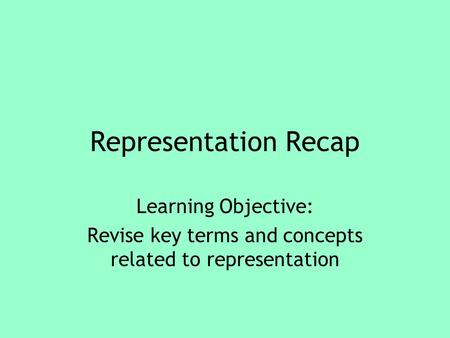 Representation Recap Learning Objective: Revise key terms and concepts related to representation.