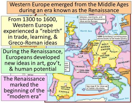 "The Renaissance Western Europe emerged from the Middle Ages during an era known as the Renaissance From 1300 to 1600, Western Europe experienced a ""rebirth"""