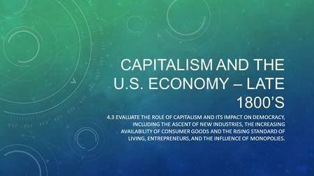 CAPITALISM AND THE U.S. ECONOMY – LATE 1800'S 4.3 EVALUATE THE ROLE OF CAPITALISM AND ITS IMPACT ON DEMOCRACY, INCLUDING THE ASCENT OF NEW INDUSTRIES,