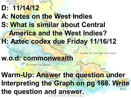 D: 11/14/12 A: Notes on the West Indies S: What is similar about Central America and the West Indies? H: Aztec codex due Friday 11/16/12 w.o.d: commonwealth.