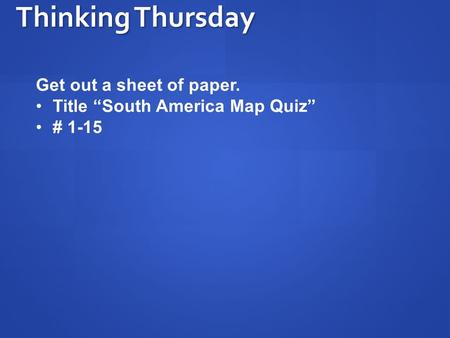 "Thinking Thursday Get out a sheet of paper. Title ""South America Map Quiz"" # 1-15."