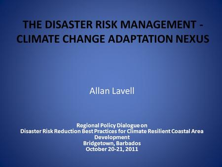 THE DISASTER RISK MANAGEMENT - CLIMATE CHANGE ADAPTATION NEXUS Allan Lavell Regional Policy Dialogue on Disaster Risk Reduction Best Practices for Climate.