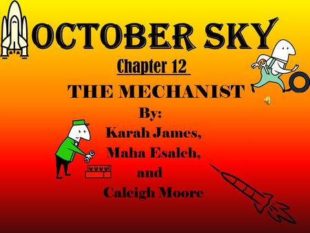October Sky By: Karah James, Maha Esaleh, and Caleigh Moore Chapter 12 THE MECHANIST.