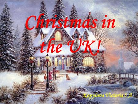 Christmas in the UK! Kopylova Victoria 5 A. No, the British are more responsible and more celebrate Christmas. Important New Year to the UK?