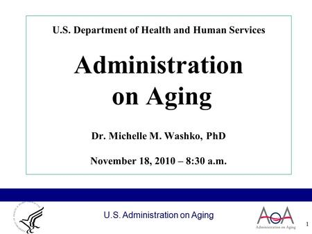 U.S. Administration on Aging 1 U.S. Department of Health and Human Services Administration on Aging Dr. Michelle M. Washko, PhD November 18, 2010 – 8:30.