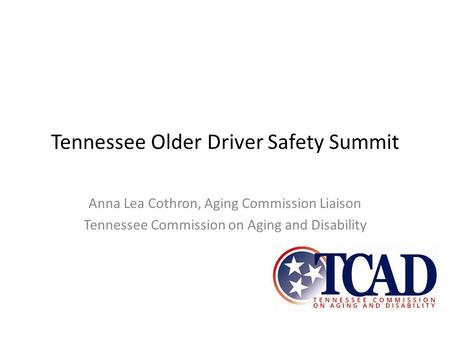 Tennessee Older Driver Safety Summit Anna Lea Cothron, Aging Commission Liaison Tennessee Commission on Aging and Disability.