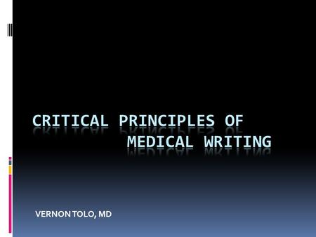 VERNON TOLO, MD. MEDICAL WRITING PRINCIPLES  WHY WRITE?  TO REMEMBER  FORGOTTEN IF NOT WRITTEN  DO YOU REMEMBER PODIUM PRESENTATIONS?  TO BETTER.