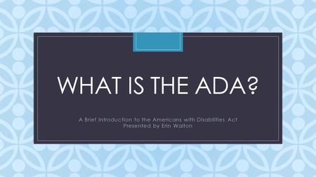 C WHAT IS THE ADA? A Brief Introduction to the Americans with Disabilities Act Presented by Erin Walton.