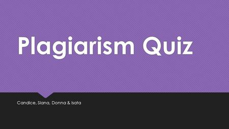 Plagiarism Quiz Candice, Siana, Donna & Isata.  TRUE Plagiarism is considered an act of fraud. If you commit plagiarism, you are stealing something that.