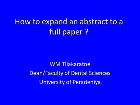 How to expand an abstract to a full paper ? WM Tilakaratne Dean/Faculty of Dental Sciences University of Peradeniya.